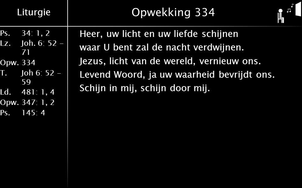 Liturgie Ps.34: 1, 2 Lz.Joh. 6: 52 - 71 Opw.334 T.Joh 6: 52 - 59 Ld.481: 1, 4 Opw.347: 1, 2 Ps. 145: 4 Opwekking 334 Heer, uw licht en uw liefde schij