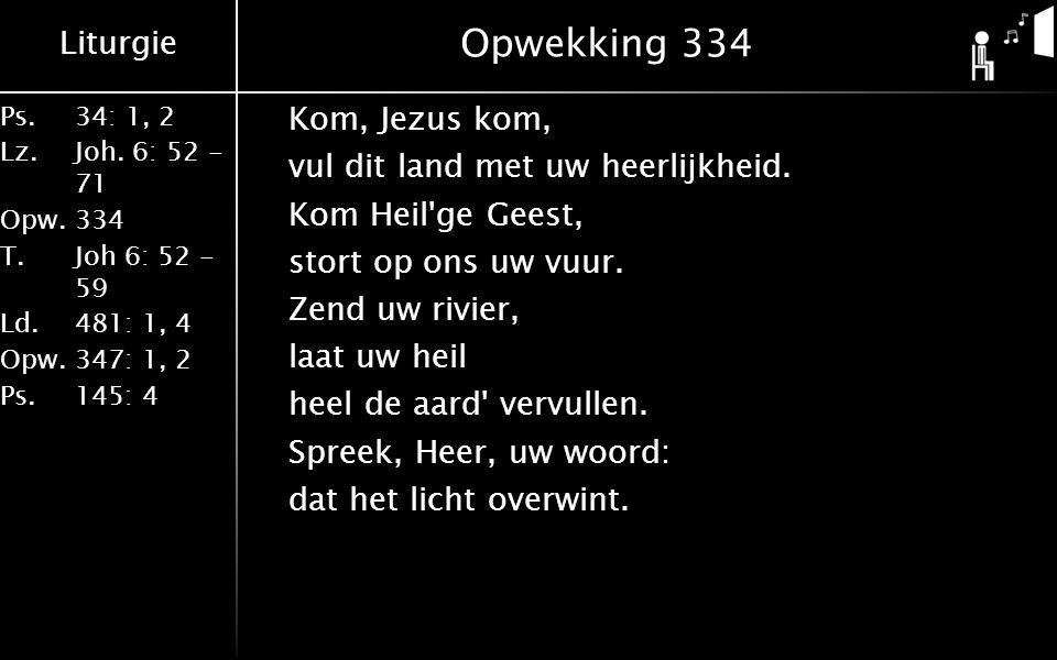 Liturgie Ps.34: 1, 2 Lz.Joh. 6: 52 - 71 Opw.334 T.Joh 6: 52 - 59 Ld.481: 1, 4 Opw.347: 1, 2 Ps. 145: 4 Opwekking 334 Kom, Jezus kom, vul dit land met