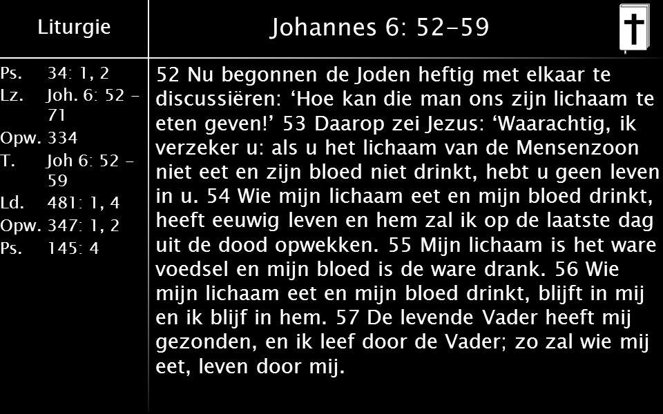 Liturgie Ps.34: 1, 2 Lz.Joh. 6: 52 - 71 Opw.334 T.Joh 6: 52 - 59 Ld.481: 1, 4 Opw.347: 1, 2 Ps. 145: 4 Johannes 6: 52-59 52 Nu begonnen de Joden hefti