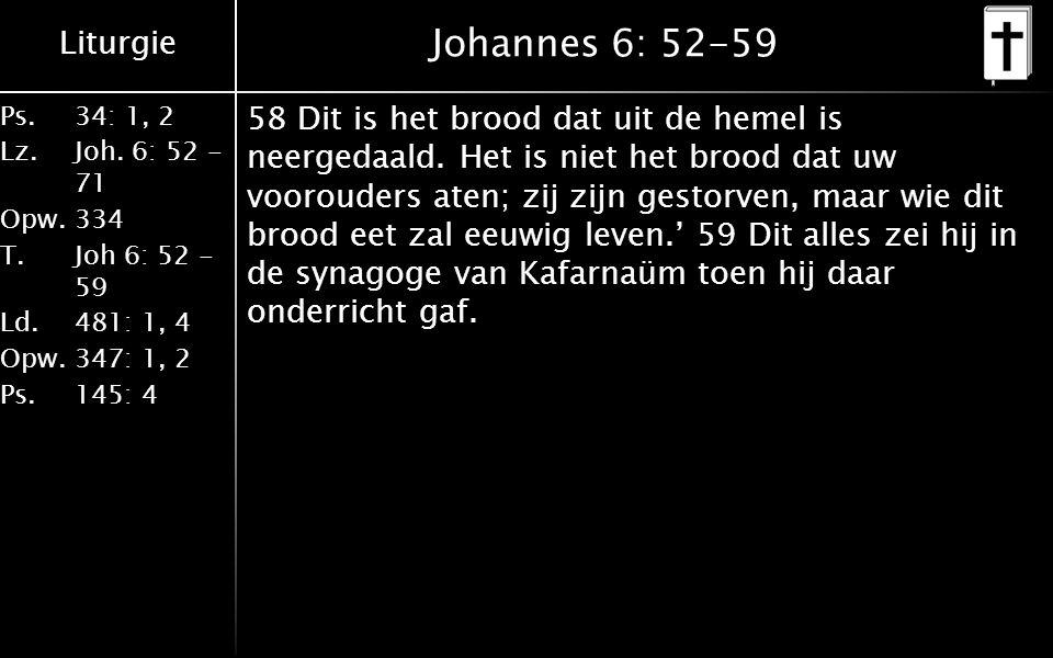Liturgie Ps.34: 1, 2 Lz.Joh. 6: 52 - 71 Opw.334 T.Joh 6: 52 - 59 Ld.481: 1, 4 Opw.347: 1, 2 Ps. 145: 4 Johannes 6: 52-59 58 Dit is het brood dat uit d