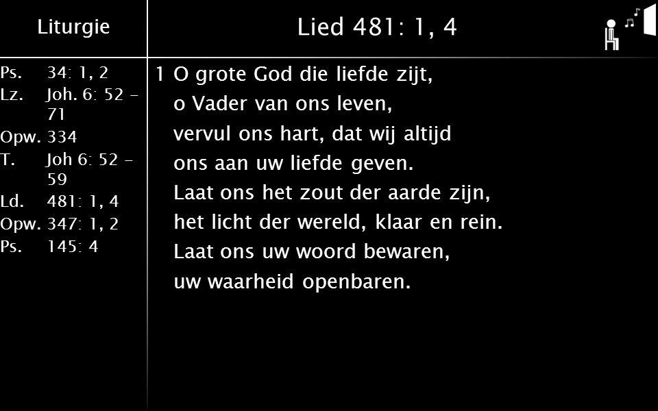 Liturgie Ps.34: 1, 2 Lz.Joh. 6: 52 - 71 Opw.334 T.Joh 6: 52 - 59 Ld.481: 1, 4 Opw.347: 1, 2 Ps. 145: 4 Lied 481: 1, 4 1O grote God die liefde zijt, o