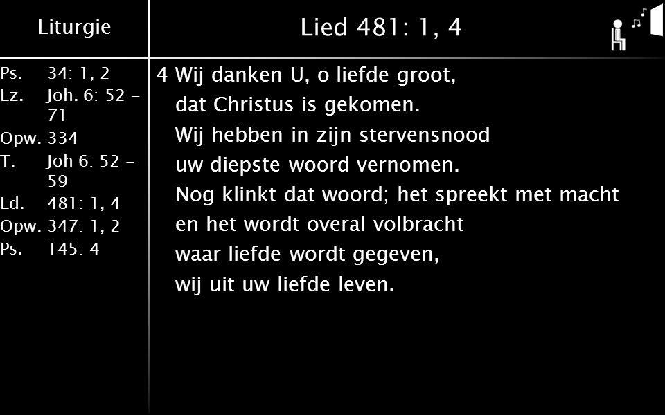 Liturgie Ps.34: 1, 2 Lz.Joh. 6: 52 - 71 Opw.334 T.Joh 6: 52 - 59 Ld.481: 1, 4 Opw.347: 1, 2 Ps. 145: 4 Lied 481: 1, 4 4Wij danken U, o liefde groot, d