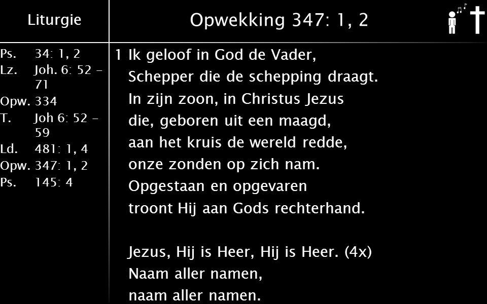 Liturgie Ps.34: 1, 2 Lz.Joh. 6: 52 - 71 Opw.334 T.Joh 6: 52 - 59 Ld.481: 1, 4 Opw.347: 1, 2 Ps. 145: 4 Opwekking 347: 1, 2 1Ik geloof in God de Vader,