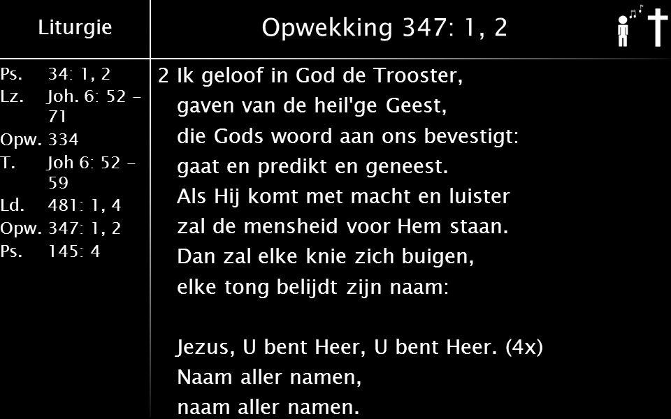 Liturgie Ps.34: 1, 2 Lz.Joh. 6: 52 - 71 Opw.334 T.Joh 6: 52 - 59 Ld.481: 1, 4 Opw.347: 1, 2 Ps. 145: 4 Opwekking 347: 1, 2 2Ik geloof in God de Troost