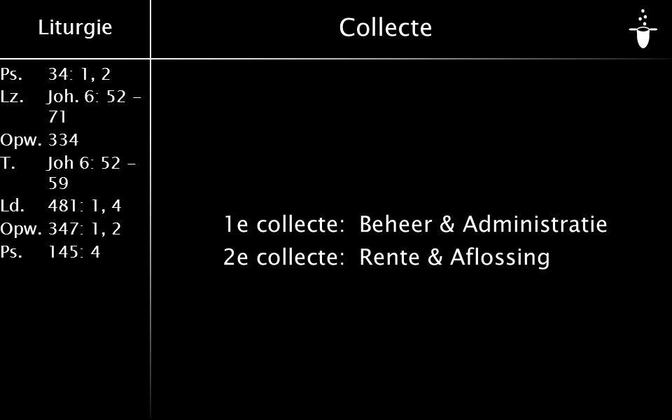 Liturgie Ps.34: 1, 2 Lz.Joh. 6: 52 - 71 Opw.334 T.Joh 6: 52 - 59 Ld.481: 1, 4 Opw.347: 1, 2 Ps. 145: 4 Collecte 1e collecte: Beheer & Administratie 2e