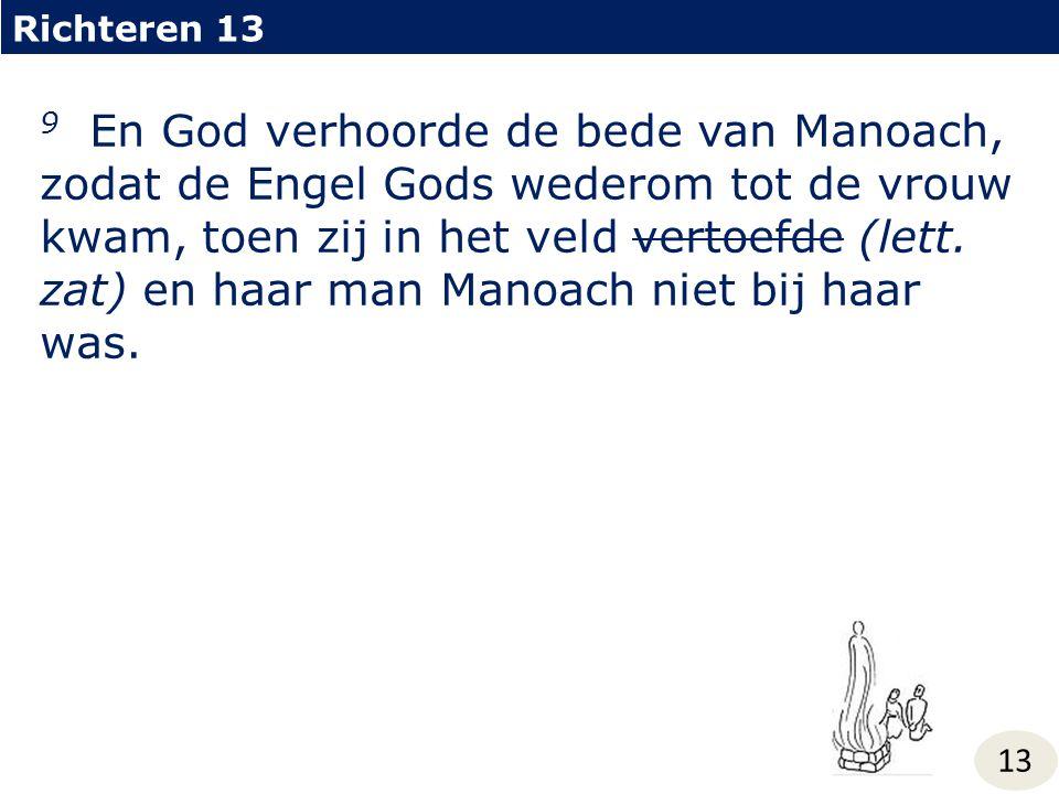 Richteren 13 13 9 En God verhoorde de bede van Manoach, zodat de Engel Gods wederom tot de vrouw kwam, toen zij in het veld vertoefde (lett. zat) en h
