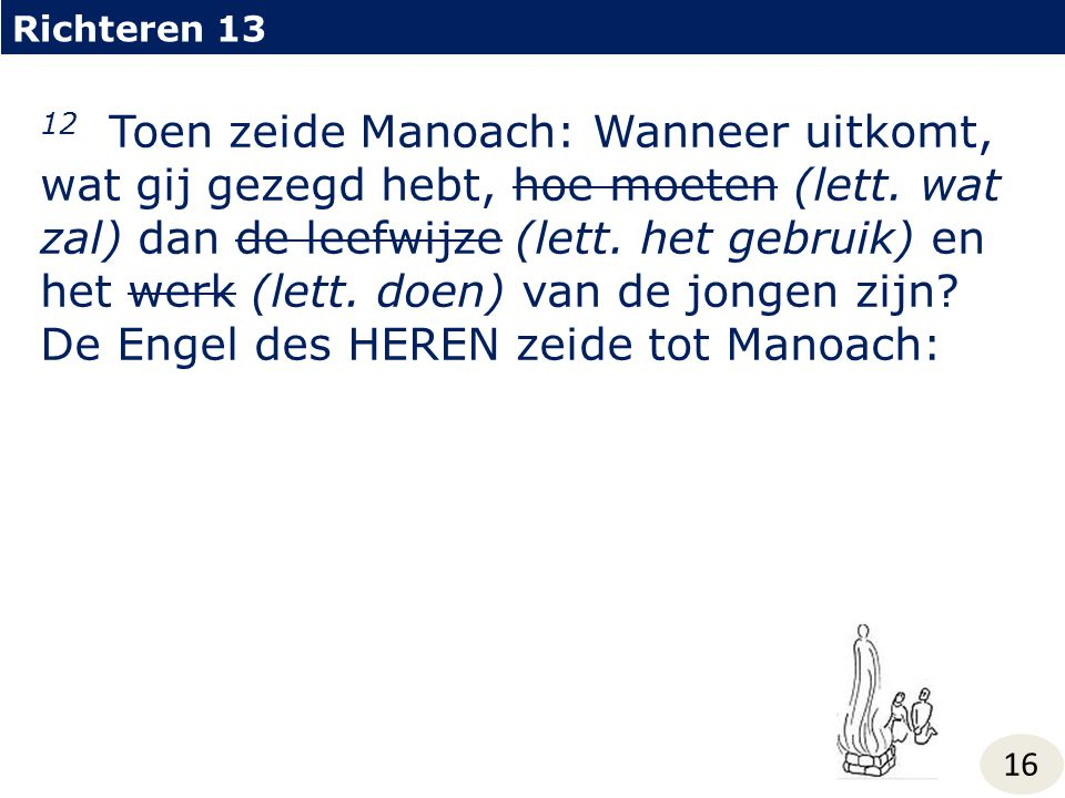 Richteren 13 16 12 Toen zeide Manoach: Wanneer uitkomt, wat gij gezegd hebt, hoe moeten (lett.