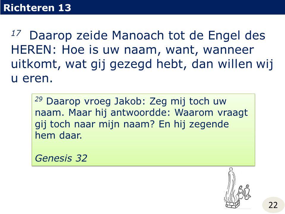 Richteren 13 22 17 Daarop zeide Manoach tot de Engel des HEREN: Hoe is uw naam, want, wanneer uitkomt, wat gij gezegd hebt, dan willen wij u eren. 29