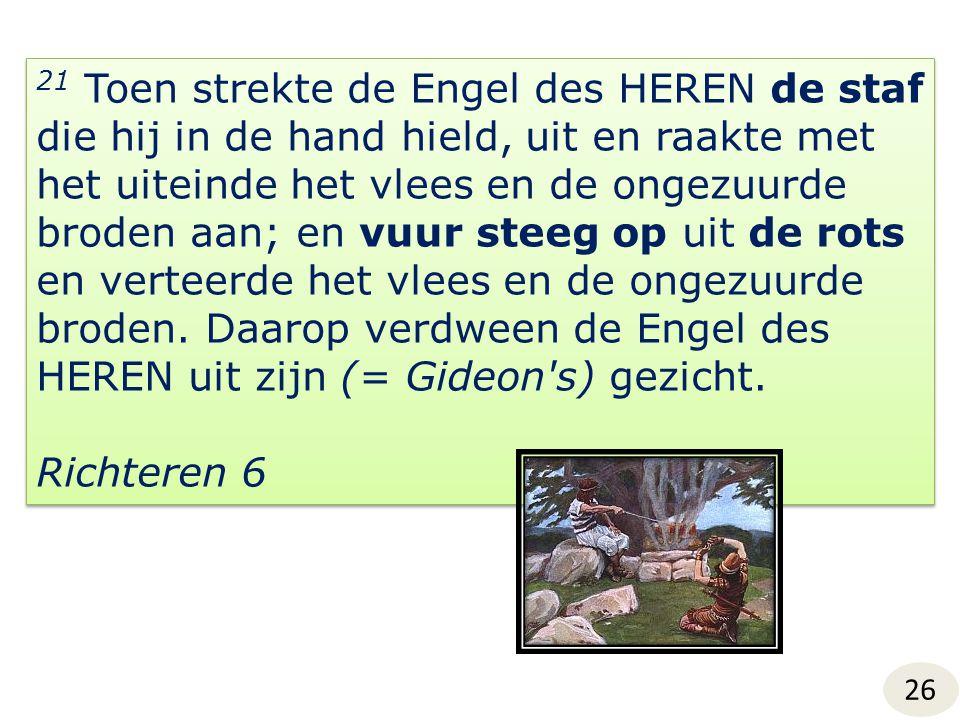 21 Toen strekte de Engel des HEREN de staf die hij in de hand hield, uit en raakte met het uiteinde het vlees en de ongezuurde broden aan; en vuur steeg op uit de rots en verteerde het vlees en de ongezuurde broden.