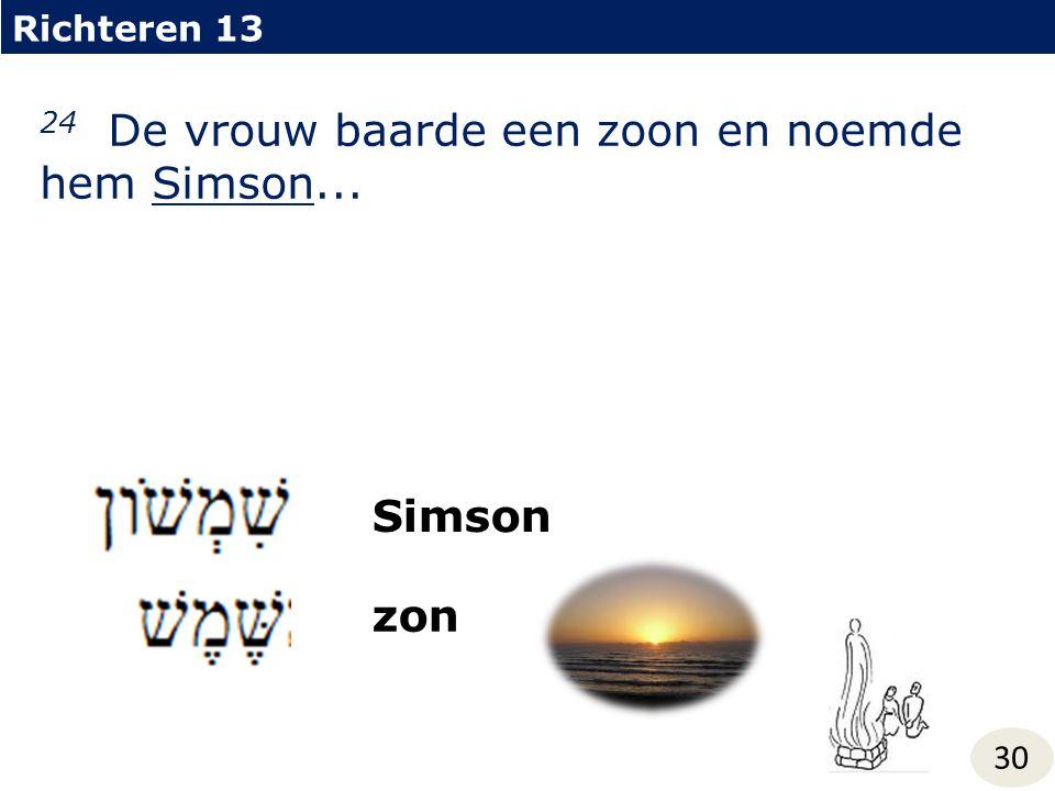 Richteren 13 30 24 De vrouw baarde een zoon en noemde hem Simson... Simson zon