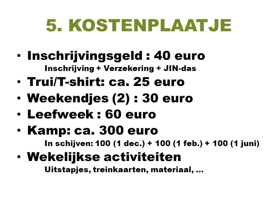 5. KOSTENPLAATJE Inschrijvingsgeld : 40 euro Inschrijving + Verzekering + JIN-das Trui/T-shirt: ca. 25 euro Weekendjes (2) : 30 euro Leefweek : 60 eur