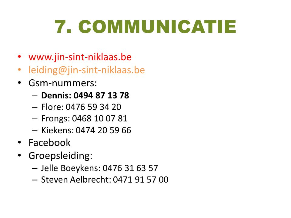 7. COMMUNICATIE www.jin-sint-niklaas.be leiding@jin-sint-niklaas.be Gsm-nummers: – Dennis: 0494 87 13 78 – Flore: 0476 59 34 20 – Frongs: 0468 10 07 8