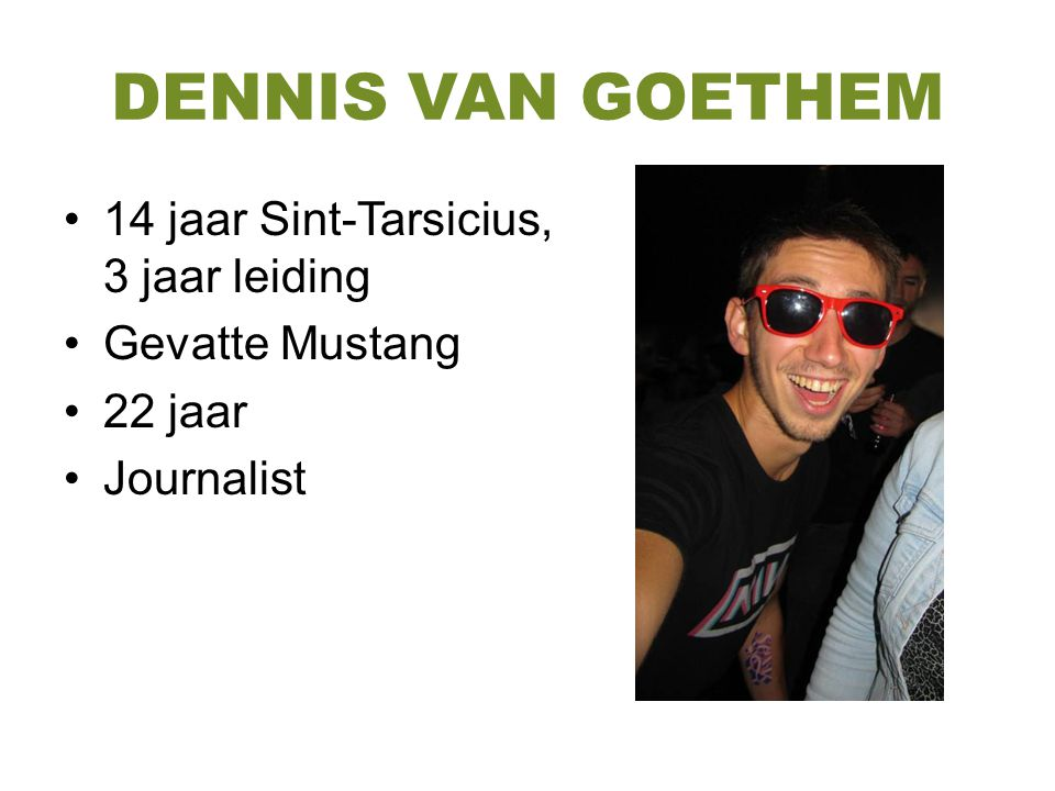 DENNIS VAN GOETHEM 14 jaar Sint-Tarsicius, 3 jaar leiding Gevatte Mustang 22 jaar Journalist