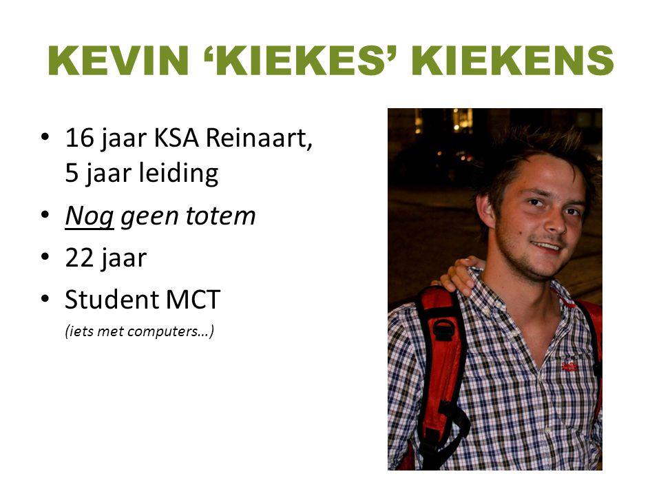 KEVIN 'KIEKES' KIEKENS 16 jaar KSA Reinaart, 5 jaar leiding Nog geen totem 22 jaar Student MCT (iets met computers…)