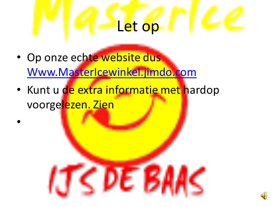 Let op Op onze echte website dus Www.MasterIcewinkel.jimdo.com Www.MasterIcewinkel.jimdo.com Kunt u de extra informatie met hardop voorgelezen.