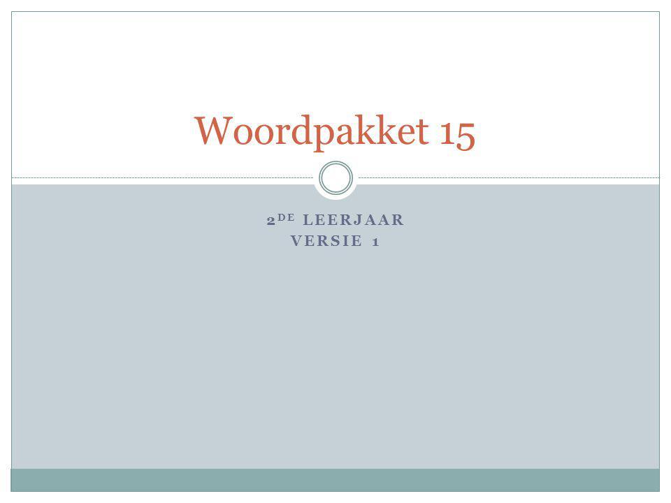2 DE LEERJAAR VERSIE 1 Woordpakket 15