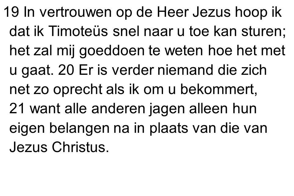 19 In vertrouwen op de Heer Jezus hoop ik dat ik Timoteüs snel naar u toe kan sturen; het zal mij goeddoen te weten hoe het met u gaat.