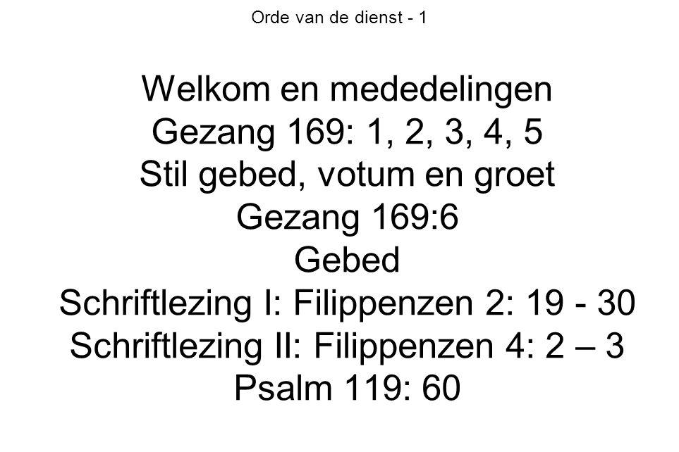 Orde van de dienst - 1 Welkom en mededelingen Gezang 169: 1, 2, 3, 4, 5 Stil gebed, votum en groet Gezang 169:6 Gebed Schriftlezing I: Filippenzen 2: 19 - 30 Schriftlezing II: Filippenzen 4: 2 – 3 Psalm 119: 60