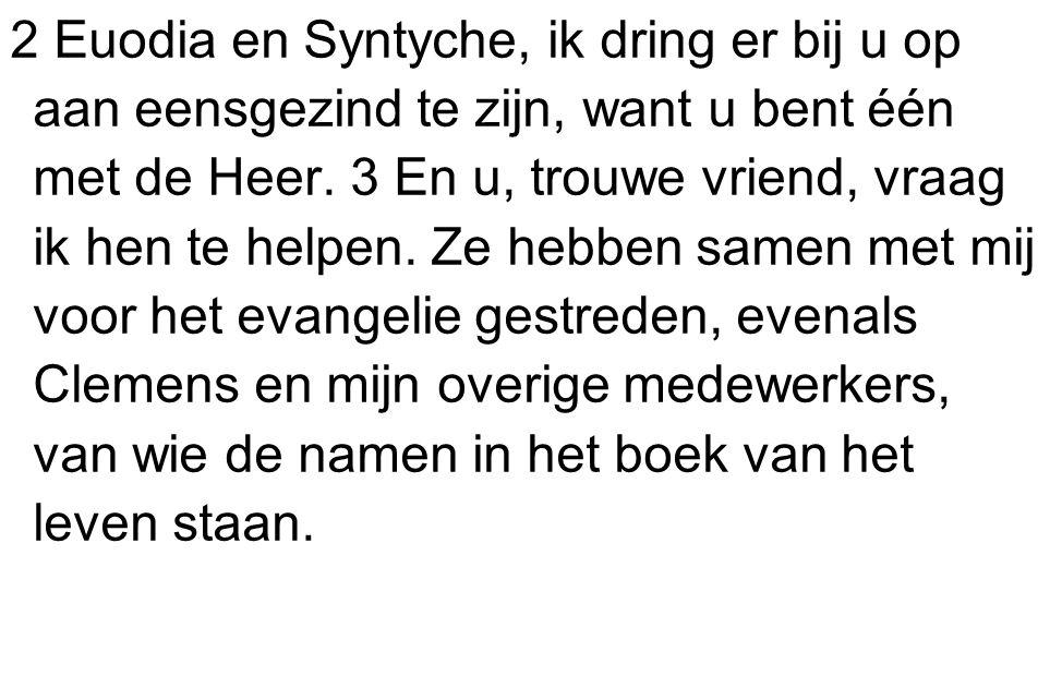 2 Euodia en Syntyche, ik dring er bij u op aan eensgezind te zijn, want u bent één met de Heer.