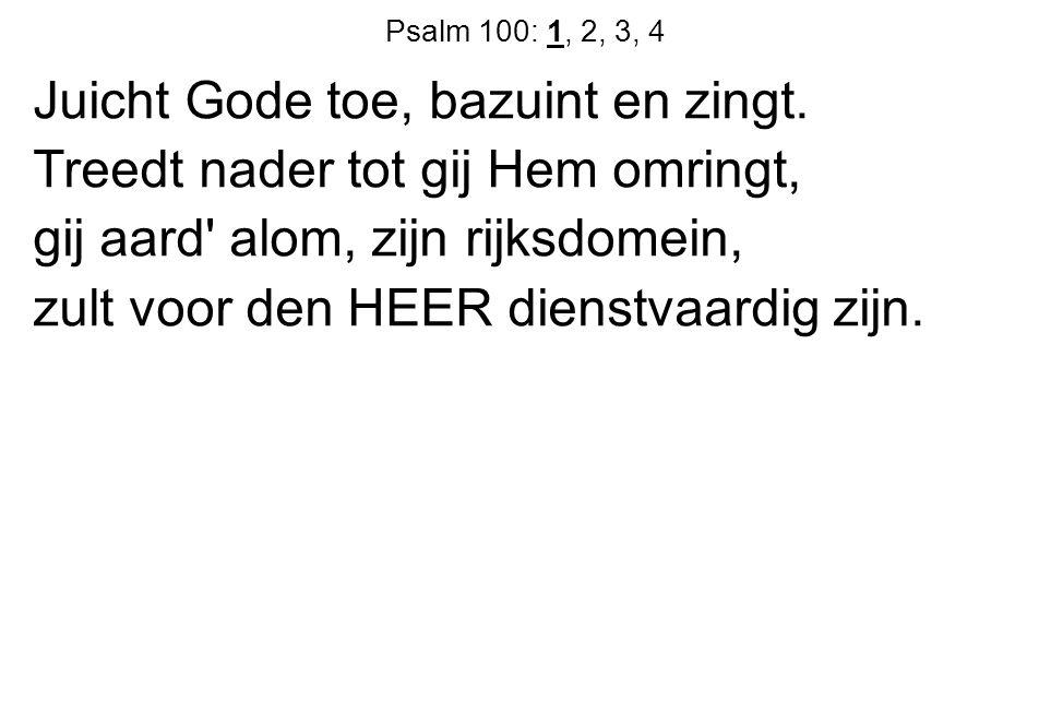 Psalm 100: 1, 2, 3, 4 Juicht Gode toe, bazuint en zingt.