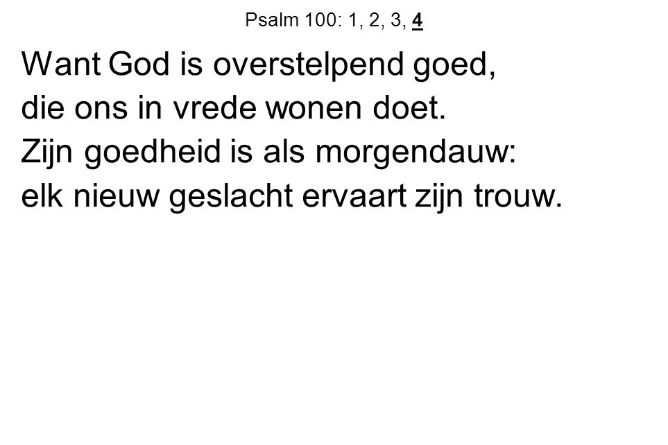 Psalm 100: 1, 2, 3, 4 Want God is overstelpend goed, die ons in vrede wonen doet.