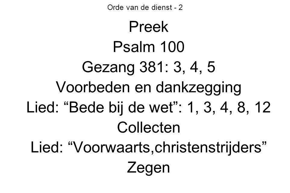 Orde van de dienst - 2 Preek Psalm 100 Gezang 381: 3, 4, 5 Voorbeden en dankzegging Lied: Bede bij de wet : 1, 3, 4, 8, 12 Collecten Lied: Voorwaarts,christenstrijders Zegen