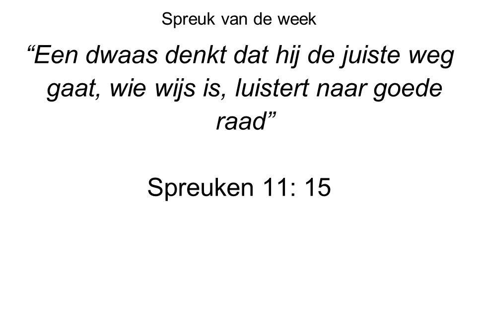 Spreuk van de week Een dwaas denkt dat hij de juiste weg gaat, wie wijs is, luistert naar goede raad Spreuken 11: 15