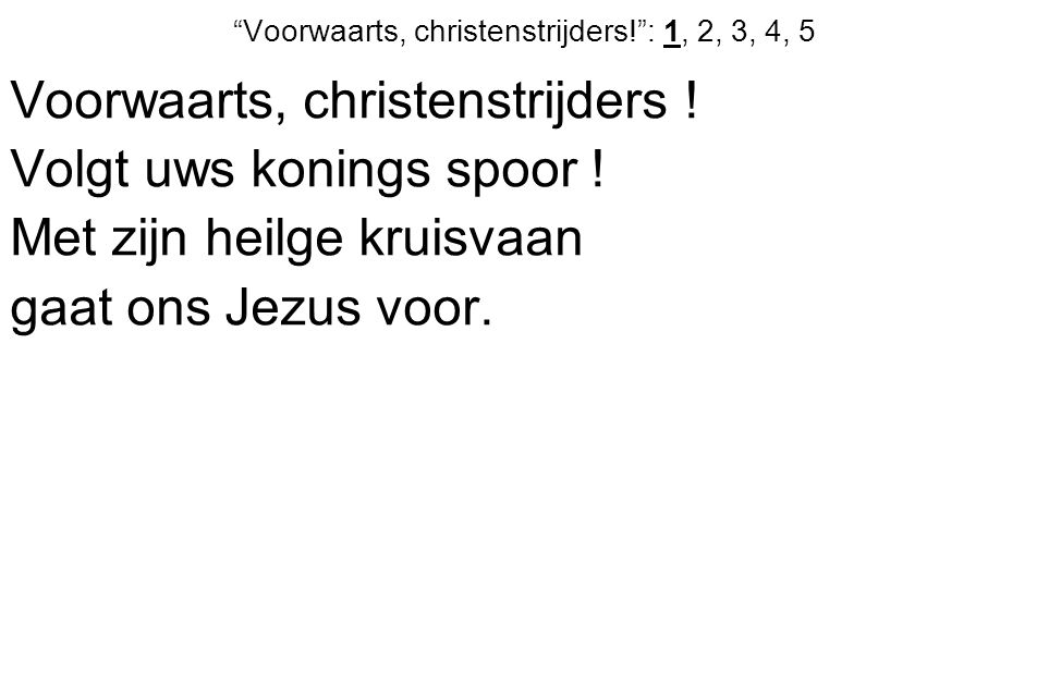 Voorwaarts, christenstrijders! : 1, 2, 3, 4, 5 Voorwaarts, christenstrijders .