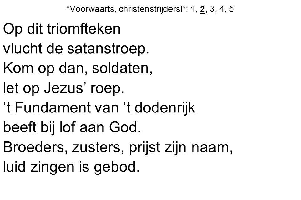 Voorwaarts, christenstrijders! : 1, 2, 3, 4, 5 Op dit triomfteken vlucht de satanstroep.