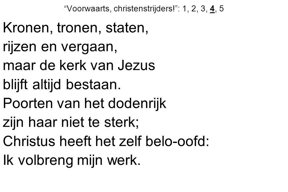 Voorwaarts, christenstrijders! : 1, 2, 3, 4, 5 Kronen, tronen, staten, rijzen en vergaan, maar de kerk van Jezus blijft altijd bestaan.