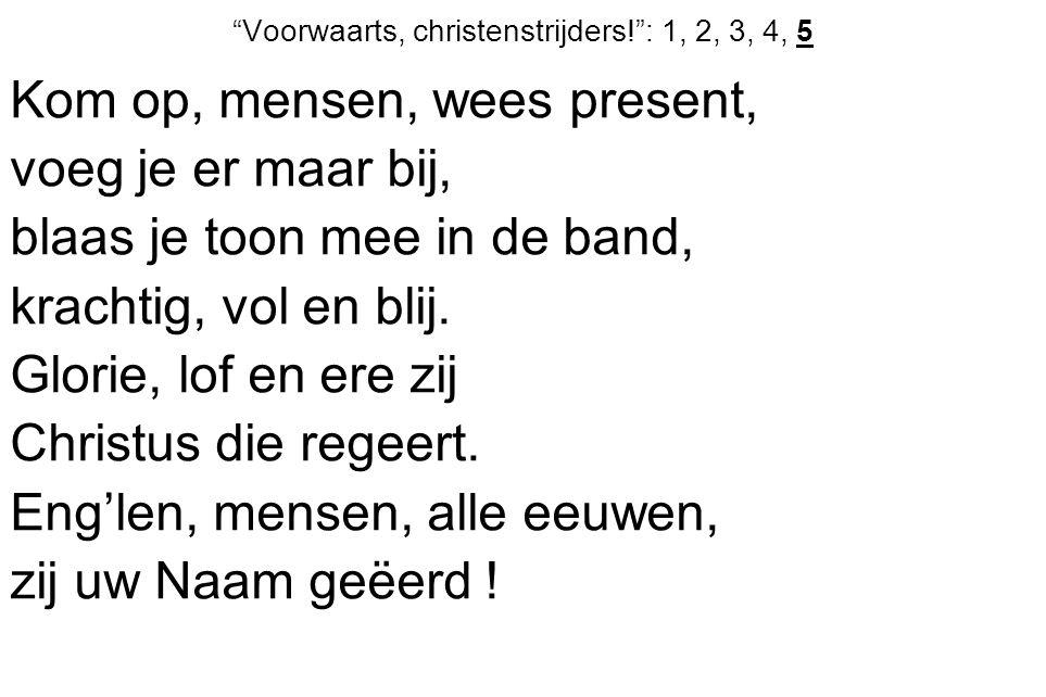 Voorwaarts, christenstrijders! : 1, 2, 3, 4, 5 Kom op, mensen, wees present, voeg je er maar bij, blaas je toon mee in de band, krachtig, vol en blij.