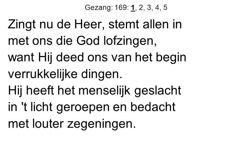 Gezang: 169: 1, 2, 3, 4, 5 Zingt nu de Heer, stemt allen in met ons die God lofzingen, want Hij deed ons van het begin verrukkelijke dingen.