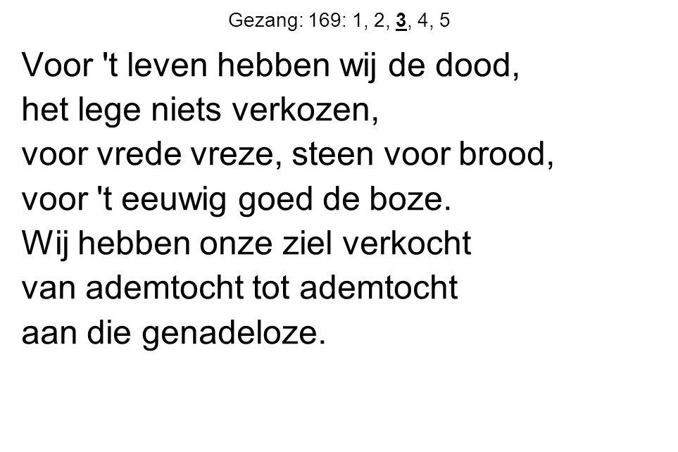 Gezang: 169: 1, 2, 3, 4, 5 Voor t leven hebben wij de dood, het lege niets verkozen, voor vrede vreze, steen voor brood, voor t eeuwig goed de boze.