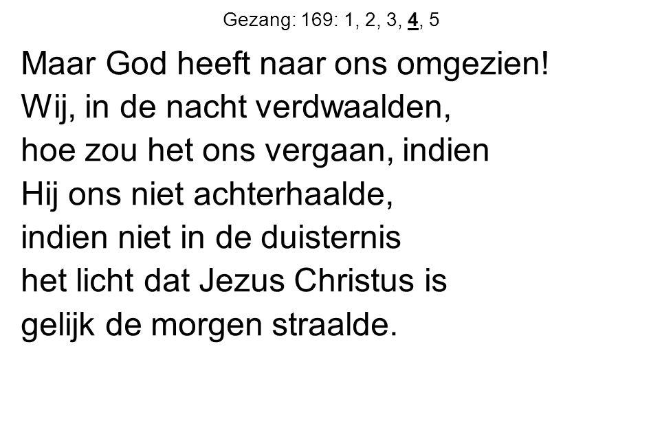 Gezang: 169: 1, 2, 3, 4, 5 Maar God heeft naar ons omgezien.