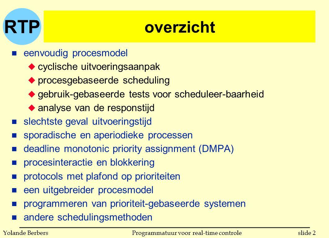 RTP slide 33Programmatuur voor real-time controleYolande Berbers procesinteractie en blokkering n probleem van prioriteitsinversie u een hoog-prioriteitsproces p is geblokkeerd op een hulpmiddel dat vast wordt gehouden door een proces q met lagere prioriteit u proces q met lagere prioriteit moet zelf wachten met uitvoeren omdat processen met tussenliggende prioriteit tussen komen n mogelijke oplossing: erven van prioriteit u prioriteit van proces is niet meer statisch (ligt niet meer vast) u als proces p wacht op een hulpmiddel dat proces q vast heeft, en proces q heeft een lagere prioriteit dan p, dan erft q de prioriteit van p (totdat q het hulpmiddel vrijgeeft) u erven van prioriteit op ons voorbeeld in volgende slide n tot nu toe: fixed priority assignment, nu gedeeltelijk dynamic priority assignment