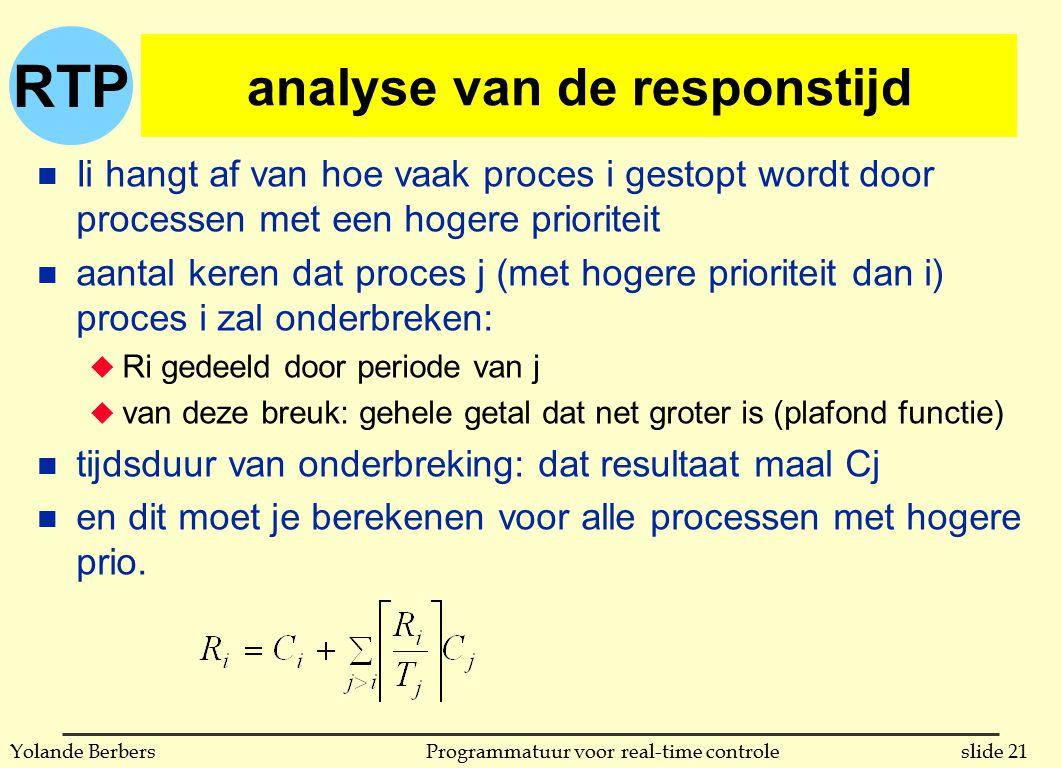 RTP slide 21Programmatuur voor real-time controleYolande Berbers analyse van de responstijd n Ii hangt af van hoe vaak proces i gestopt wordt door processen met een hogere prioriteit n aantal keren dat proces j (met hogere prioriteit dan i) proces i zal onderbreken: u Ri gedeeld door periode van j u van deze breuk: gehele getal dat net groter is (plafond functie) n tijdsduur van onderbreking: dat resultaat maal Cj n en dit moet je berekenen voor alle processen met hogere prio.