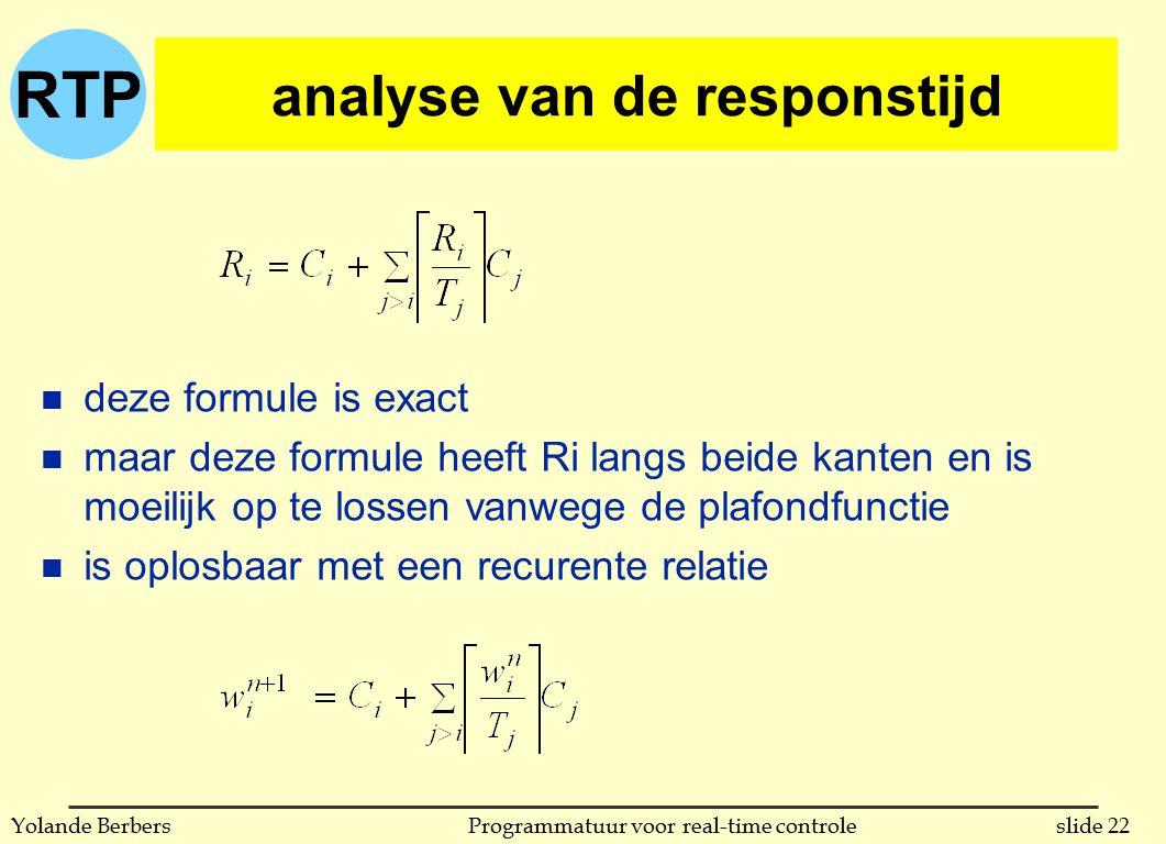 RTP slide 22Programmatuur voor real-time controleYolande Berbers analyse van de responstijd n deze formule is exact n maar deze formule heeft Ri langs beide kanten en is moeilijk op te lossen vanwege de plafondfunctie n is oplosbaar met een recurente relatie