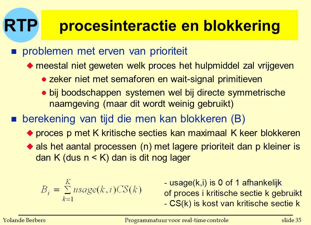 RTP slide 35Programmatuur voor real-time controleYolande Berbers procesinteractie en blokkering n problemen met erven van prioriteit u meestal niet geweten welk proces het hulpmiddel zal vrijgeven l zeker niet met semaforen en wait-signal primitieven l bij boodschappen systemen wel bij directe symmetrische naamgeving (maar dit wordt weinig gebruikt) n berekening van tijd die men kan blokkeren (B) u proces p met K kritische secties kan maximaal K keer blokkeren u als het aantal processen (n) met lagere prioriteit dan p kleiner is dan K (dus n < K) dan is dit nog lager - usage(k,i) is 0 of 1 afhankelijk of proces i kritische sectie k gebruikt - CS(k) is kost van kritische sectie k