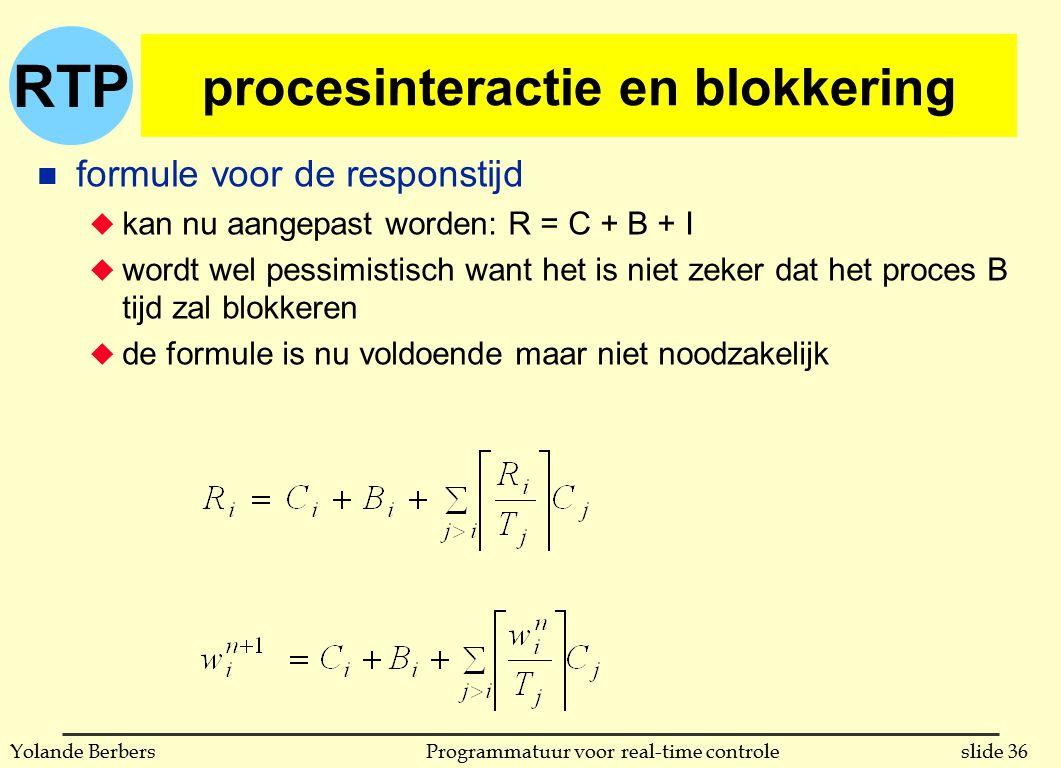 RTP slide 36Programmatuur voor real-time controleYolande Berbers procesinteractie en blokkering n formule voor de responstijd u kan nu aangepast worden: R = C + B + I u wordt wel pessimistisch want het is niet zeker dat het proces B tijd zal blokkeren u de formule is nu voldoende maar niet noodzakelijk
