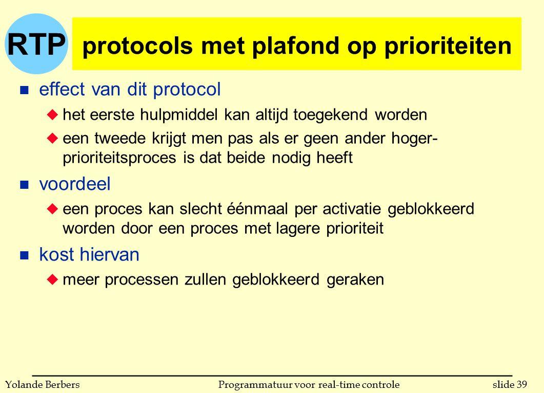 RTP slide 39Programmatuur voor real-time controleYolande Berbers protocols met plafond op prioriteiten n effect van dit protocol u het eerste hulpmiddel kan altijd toegekend worden u een tweede krijgt men pas als er geen ander hoger- prioriteitsproces is dat beide nodig heeft n voordeel u een proces kan slecht éénmaal per activatie geblokkeerd worden door een proces met lagere prioriteit n kost hiervan u meer processen zullen geblokkeerd geraken