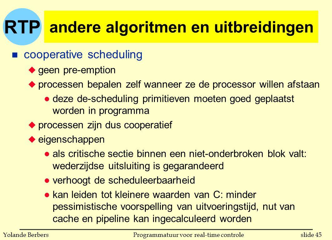 RTP slide 45Programmatuur voor real-time controleYolande Berbers andere algoritmen en uitbreidingen n cooperative scheduling u geen pre-emption u proc