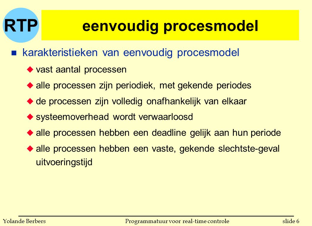 RTP slide 37Programmatuur voor real-time controleYolande Berbers protocols met plafond op prioriteiten n twee varianten u original ceiling priority protocol (OCPP) u immediate ceiling priority protocol (ICPP) n eigenschappen u een proces met hoge prioriteit wordt maar 1 maal geblokkeerd door een proces met lagere prioriteit u deadlocks worden vermeden u transient blokkeren wordt vermeden u wederzijdse uitsluiting wordt door het protocol bewerkstelligd u kern van de methode: als proces p1 een hulpmiddel vast heeft, en dit zou kunnen leiden tot het blokkeren van een proces p2 met hogere prioriteit, dan mag geen enkel ander hulpmiddel dat p2 zou kunnen blokkeren toegekend worden, behalve aan p1