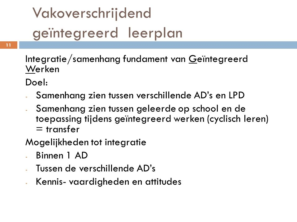 Vakoverschrijdend geïntegreerd leerplan 11 Integratie/samenhang fundament van Geïntegreerd Werken Doel: - Samenhang zien tussen verschillende AD's en