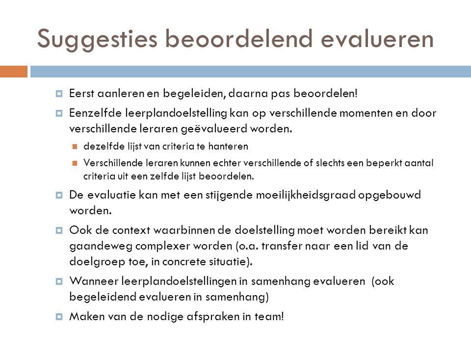 Suggesties beoordelend evalueren  Eerst aanleren en begeleiden, daarna pas beoordelen!  Eenzelfde leerplandoelstelling kan op verschillende momenten