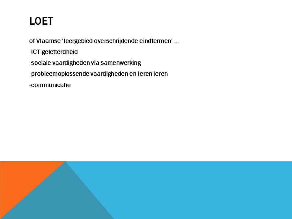 LOET of Vlaamse 'leergebied overschrijdende eindtermen' … -ICT-geletterdheid -sociale vaardigheden via samenwerking -probleemoplossende vaardigheden en leren leren -communicatie