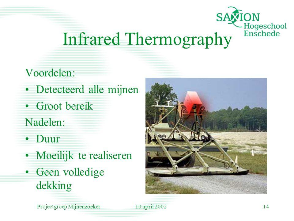 10 april 2002Projectgroep Mijnenzoeker14 Infrared Thermography Voordelen: Detecteerd alle mijnen Groot bereik Nadelen: Duur Moeilijk te realiseren Geen volledige dekking