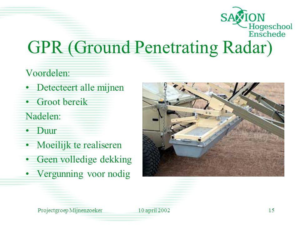 10 april 2002Projectgroep Mijnenzoeker15 GPR (Ground Penetrating Radar) Voordelen: Detecteert alle mijnen Groot bereik Nadelen: Duur Moeilijk te realiseren Geen volledige dekking Vergunning voor nodig