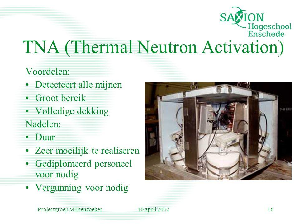 10 april 2002Projectgroep Mijnenzoeker16 TNA (Thermal Neutron Activation) Voordelen: Detecteert alle mijnen Groot bereik Volledige dekking Nadelen: Duur Zeer moeilijk te realiseren Gediplomeerd personeel voor nodig Vergunning voor nodig