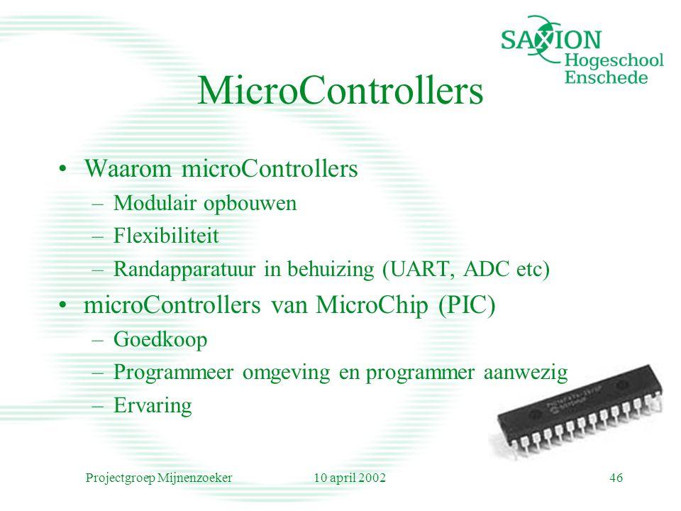 10 april 2002Projectgroep Mijnenzoeker46 MicroControllers Waarom microControllers –Modulair opbouwen –Flexibiliteit –Randapparatuur in behuizing (UART, ADC etc) microControllers van MicroChip (PIC) –Goedkoop –Programmeer omgeving en programmer aanwezig –Ervaring