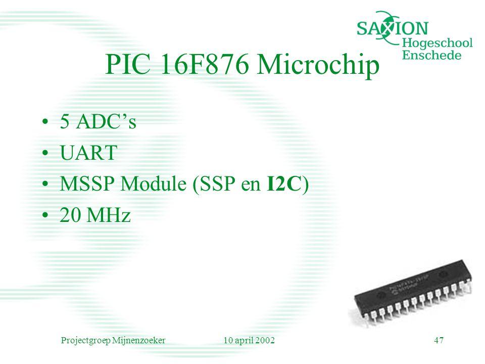 10 april 2002Projectgroep Mijnenzoeker47 PIC 16F876 Microchip 5 ADC's UART MSSP Module (SSP en I2C) 20 MHz